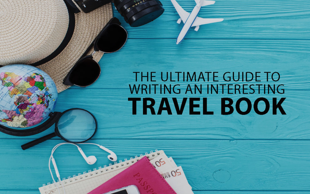 The Ultimate Guide to Writing an Interesting Travel Book