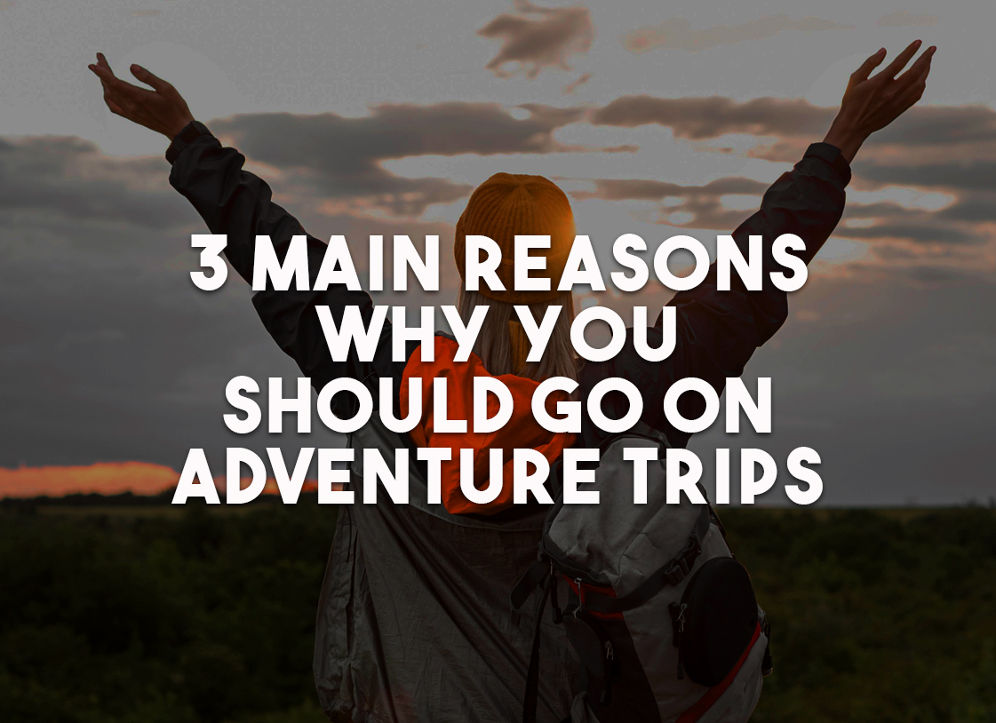 3 Main Reasons Why You Should Go on Adventure Trips