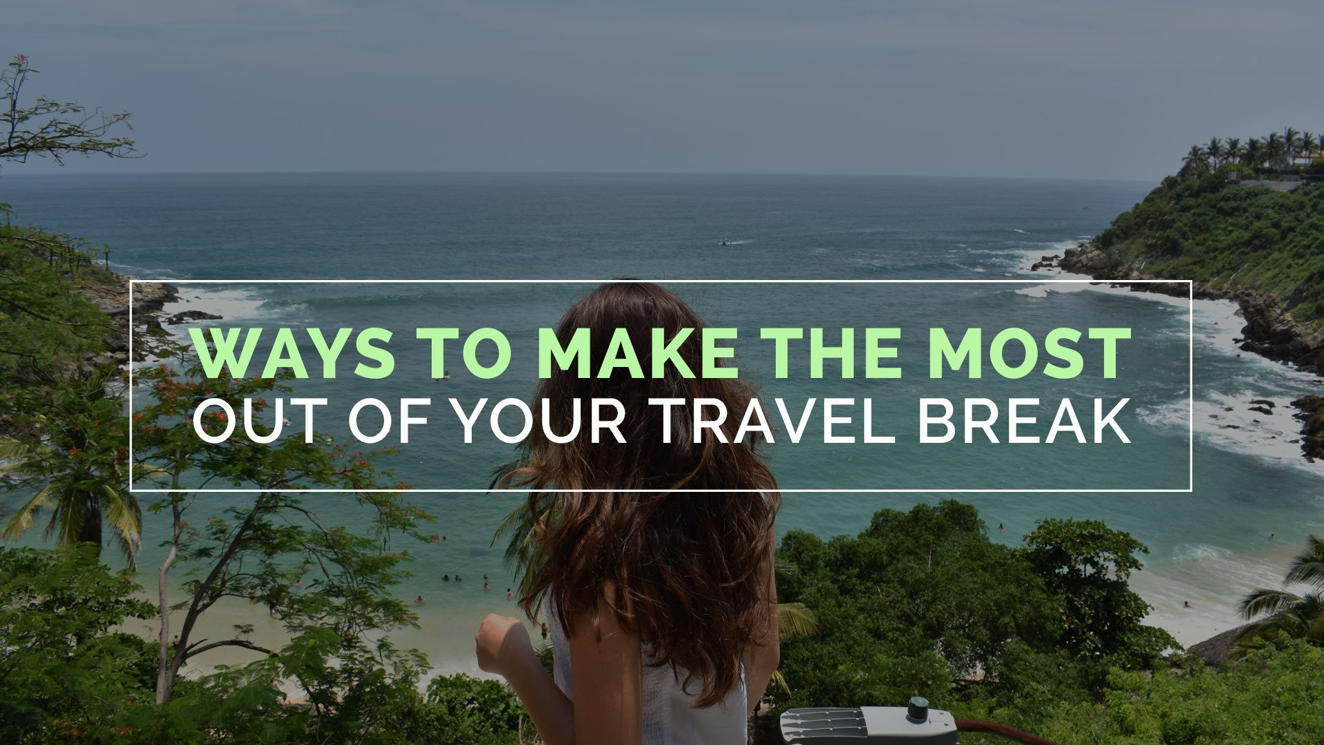 Ways To Make The Most Out Of Your Travel Break